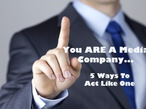 You ARE A Media Company-5 Ways To Act Like One