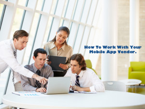 How To Work With Your Mobile App Vendor
